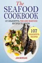 The Seafood Cookbook: 107 Delightful Fish And Seafood Recipes To Savor by Jan Morgan