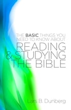 The Basic Things You Need to Know About Reading and Studying The Bible by Lars B. Dunberg