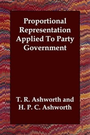 Proportional Representation Applied To Party Government by T. R. Ashworth And H. P. C. Ashworth