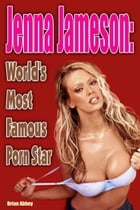 Jenna Jameson: World's Most Famous Porn Star by Brian Abbey