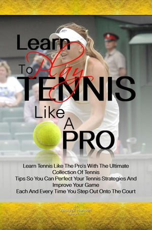 Learn To Play Tennis Like A Pro Learn Tennis Like The Pro's With The Ultimate Collection Of Tennis Tips So You Can Perfect Your Tennis Strategies And