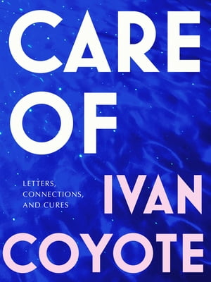 Care Of: Letters, Connections, and Cures by Ivan Coyote