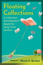 Floating Collections: A Collection Development Model for Long-Term Success: A Collection Development Model for Long-Term Success by Wendy K. Bartlett