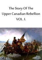 The Story Of The Upper Canadian Rebellion VOL. I. by John Charles Dent