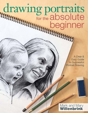 Drawing Portraits for the Absolute Beginner: A Clear & Easy Guide to Successful Portrait Drawing A Clear & Easy Guide to Successful Portrait Drawing