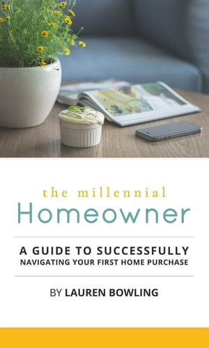 The Millennial Homeowner: A Guide to Successfully Navigating Your First Home Purchase by Lauren Bowling