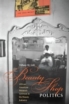 Beauty Shop Politics: African American Women's Activism in the Beauty Industry by Tiffany M. Gill