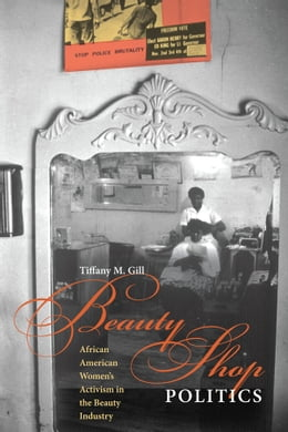 Book Beauty Shop Politics: African American Women's Activism in the Beauty Industry by Tiffany M. Gill