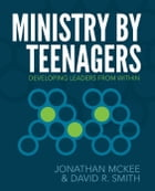 Ministry by Teenagers: Helping Teenagers Develop a Passion for Ministry by Jonathan McKee