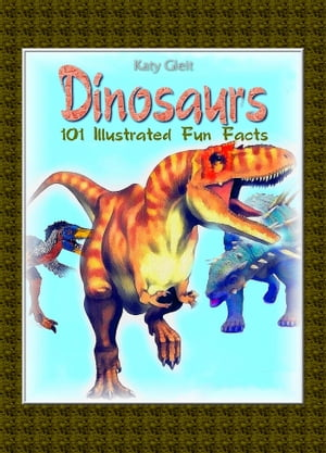 Dinosaurs: 100 Illustrated Fun Facts by Katy Gleit