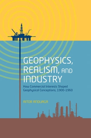 Geophysics,  Realism,  and Industry How Commercial Interests Shaped Geophysical Conceptions,  1900-1960
