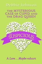 The Mysterious Case of Cupid and the Drag Queen: A Love…Maybe Valentine eShort by Debbie Johnson