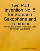 Two Part Invention No. 5 for Soprano Saxophone and Trombone - Pure Duet Sheet Music By Lars Christian Lundholm by Lars Christian Lundholm