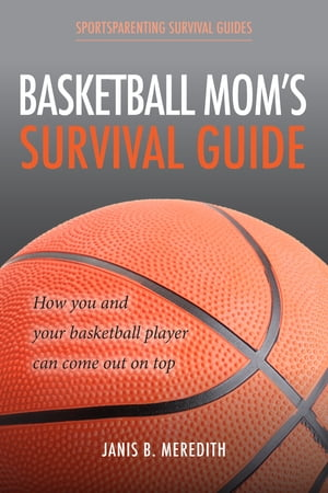 Basketball Mom's Survival Guide: How You and Your Basketball Player Can Come out on Top