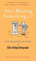 Am I Missing Something...: Unpublished Letters from the Daily Telegraph by Iain Hollingshead