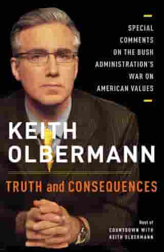 Truth and Consequences: Special Comments on the Bush Administration's War on American Values by Keith Olbermann