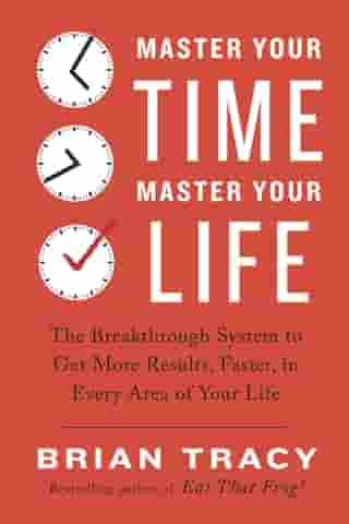 Master Your Time, Master Your Life: The Breakthrough System to Get More Results, Faster, in Every Area of Your Life by Brian Tracy