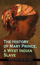 The History of Mary Prince, a West Indian Slave (Voices From The Past Series): Stirring Autobiography that Influenced the Anti-Slavery Cause of Britis by Mary Prince