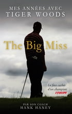 The Big Miss : Mes Années avec Tiger Woods by Hank Haney
