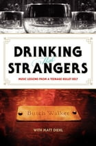 Drinking with Strangers: Music Lessons from a Teenage Bullet Belt by Butch Walker