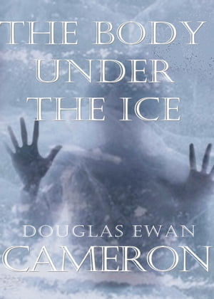 The Body Under The Ice: An Up North Mystery by Douglas Ewan Cameron