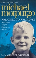 Michael Morpurgo: War Child to War Horse by Maggie Fergusson