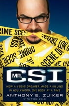 Mr. CSI: How a Vegas Dreamer Made a Killing in Hollywood, One Body at a Time by Todd Gold