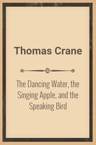 The Dancing Water, the Singing Apple, and the Speaking Bird by Thomas Crane