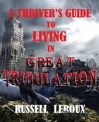 A Thriver's Guide To Living In Great Tribulation by Russell Leroux