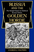 Russia and the Golden Horde: The Mongol Impact on Medieval Russian History by Charles Halperin