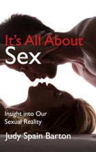 It's All About Sex: Insight into Our Sexual Reality by Judy Barton