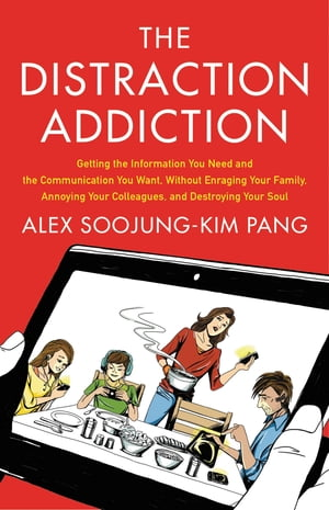 The Distraction Addiction Getting the Information You Need and the Communication You Want,  Without Enraging Your Family,  Annoying Your Colleagues,  and