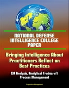 National Defense Intelligence College Paper: Bringing Intelligence About - Practitioners Reflect on Best Practices - CIA Analysis, Analytical Tradecra
