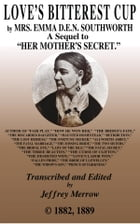 "Love's Bitterest Cup: A Sequel to ""Her Mother's Secret"" by Emma Dorothy Eliza Nevitte Southworth"