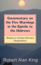Commentary on the Five Warnings in the Epistle to the Hebrews (Based on Andrew Murray's Designation) by Robert Alan King