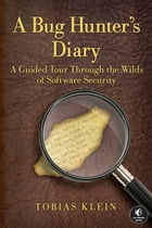 A Bug Hunter's Diary: A Guided Tour Through the Wilds of Software Security by Tobias Klein