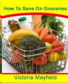 How To Save On Groceries: The Essential Couponing Guide To Get Cheap or Free Groceries By Learning Tips To Save Money, How To  by Victoria Mayfield