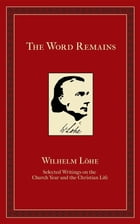 The Word Remains: Selected Writings on the Church Year and the Christian Life by J.K. Wilhelm Loehe