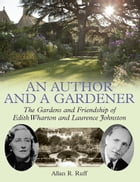 An Author and a Gardener: The Gardens and Friendship of Edith Wharton and Laurence Johnston by Allan R. Ruff