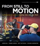 From Still to Motion: A photographer's guide to creating video with your DSLR by James Ball