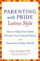 Parenting with Pride Latino Style: How to Help Your Child Cherish Your Cultural Values and Succeed in Today's World by Dr. Carmen Inoa Vazquez
