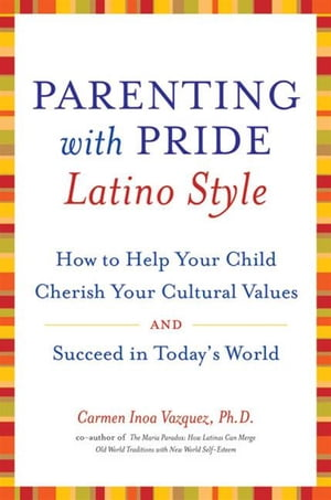 Parenting with Pride Latino Style How to Help Your Child Cherish Your Cultural Values and Succeed in Today's World