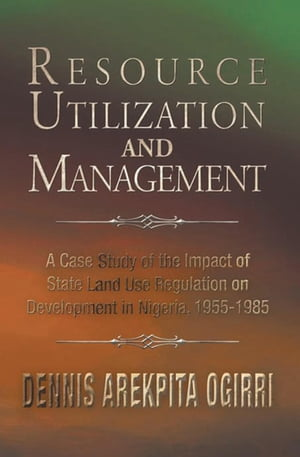Resource Utilization and Management: A Case Study of the Impact of State Land Use Regulation on Development in Nigeria, 1955-1985