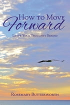 How to Move Forward: Leave Your Thoughts Behind by Rosemary Butterworth