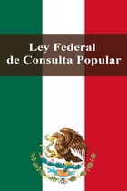 Ley Federal de Consulta Popular by Estados Unidos Mexicanos