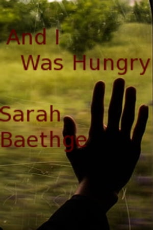 And I Was Hungry by Sarah Baethge