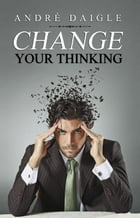 Change your Thinking by André Daigle