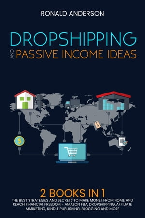 Dropshipping and Passive Income Ideas: 2 BOOKS IN 1: The Best Strategies and Secrets to Make Money From Home and Reach Financial Freedom - Amazon FBA, Dropshipping, Affiliate Marketing, Kindle Publishing, Blogging and More by Ronald Anderson