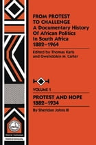 From Protest to Challenge, Vol. 1: A Documentary History of African Politics in South Africa, 1882-1964: Protest and Hope, 1882-1934 by Gwendolyn M. Carter