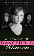 A League of Dangerous Women: True Stories from the Road to Redemption by Mary Frances Bowley